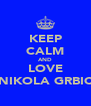 KEEP CALM AND LOVE NIKOLA GRBIC - Personalised Poster A4 size