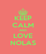 KEEP CALM AND LOVE NOLAS - Personalised Poster A4 size