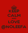 KEEP CALM AND LOVE @NOLEEFA - Personalised Poster A4 size