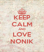 KEEP CALM AND LOVE NONIK - Personalised Poster A4 size