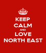 KEEP CALM AND LOVE NORTH EAST - Personalised Poster A4 size