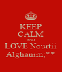 KEEP CALM AND LOVE Nourtii Alghanim;** - Personalised Poster A4 size