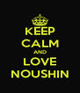 KEEP CALM AND LOVE NOUSHIN - Personalised Poster A4 size
