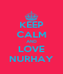 KEEP CALM AND LOVE NURHAY - Personalised Poster A4 size