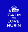 KEEP CALM AND LOVE  NURIN - Personalised Poster A4 size