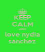 KEEP CALM AND love nydia sanchez - Personalised Poster A4 size