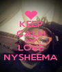 KEEP CALM AND LOVE NYSHEEMA - Personalised Poster A4 size