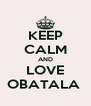 KEEP CALM AND LOVE OBATALA  - Personalised Poster A4 size
