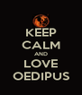 KEEP CALM AND LOVE OEDIPUS - Personalised Poster A4 size
