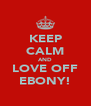 KEEP CALM AND LOVE OFF EBONY! - Personalised Poster A4 size