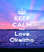 KEEP CALM AND Love Okeitho - Personalised Poster A4 size
