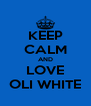 KEEP CALM AND LOVE OLI WHITE - Personalised Poster A4 size