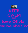 KEEP CALM AND love Olivia  Because shes cool  - Personalised Poster A4 size