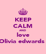 KEEP CALM AND love Olivia edwards  - Personalised Poster A4 size