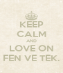 KEEP CALM AND LOVE ON FEN VE TEK. - Personalised Poster A4 size