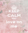 KEEP CALM AND love on me - Personalised Poster A4 size