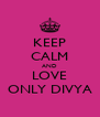 KEEP CALM AND LOVE ONLY DIVYA - Personalised Poster A4 size