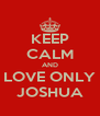 KEEP CALM AND LOVE ONLY JOSHUA - Personalised Poster A4 size