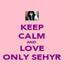KEEP CALM AND LOVE ONLY SEHYR - Personalised Poster A4 size