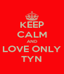 KEEP CALM AND LOVE ONLY TYN - Personalised Poster A4 size