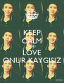 KEEP CALM AND LOVE ONUR KAYGISIZ - Personalised Poster A4 size