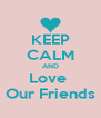 KEEP CALM AND Love  Our Friends - Personalised Poster A4 size