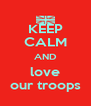 KEEP CALM AND love our troops - Personalised Poster A4 size