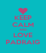 KEEP CALM AND LOVE PADRAIG - Personalised Poster A4 size