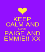 KEEP CALM AND LOVE PAIGE AND EMMIE!! XX - Personalised Poster A4 size