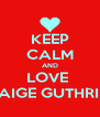 KEEP CALM AND LOVE  PAIGE GUTHRIE  - Personalised Poster A4 size