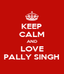 KEEP CALM AND LOVE PALLY SINGH - Personalised Poster A4 size