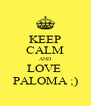 KEEP CALM AND LOVE  PALOMA ;) - Personalised Poster A4 size