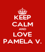 KEEP CALM AND LOVE PAMELA V. - Personalised Poster A4 size