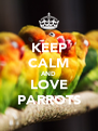KEEP CALM AND LOVE PARROTS - Personalised Poster A4 size