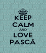 KEEP CALM AND LOVE PASCĂ - Personalised Poster A4 size