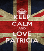 KEEP CALM AND LOVE PATRICIA - Personalised Poster A4 size
