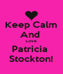 Keep Calm And  Love Patricia  Stockton! - Personalised Poster A4 size