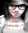 Keep Calm And Love Patrycja ;* - Personalised Poster A4 size