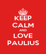 KEEP CALM AND LOVE PAULIUS - Personalised Poster A4 size