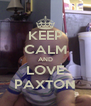 KEEP CALM AND LOVE PAXTON - Personalised Poster A4 size