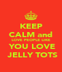 KEEP CALM and LOVE PEOPLE LIKE  YOU LOVE  JELLY TOTS - Personalised Poster A4 size