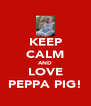 KEEP CALM AND LOVE PEPPA PIG! - Personalised Poster A4 size