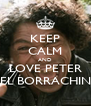 KEEP CALM AND LOVE PETER EL BORRACHIN - Personalised Poster A4 size