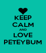 KEEP CALM AND LOVE PETEYBUM - Personalised Poster A4 size