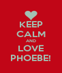 KEEP CALM AND LOVE PHOEBE! - Personalised Poster A4 size