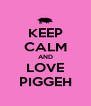 KEEP CALM AND LOVE PIGGEH - Personalised Poster A4 size