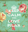 KEEP CALM AND LOVE PILAR - Personalised Poster A4 size