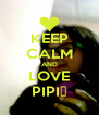 KEEP CALM AND LOVE PIPI♥ - Personalised Poster A4 size