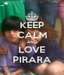 KEEP CALM AND LOVE PIRARA - Personalised Poster A4 size