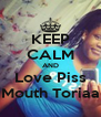KEEP CALM AND Love Piss Mouth Toriaa - Personalised Poster A4 size